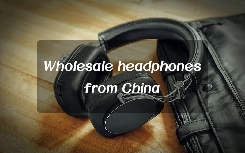 What should you pay attention when wholesale headphones from China?