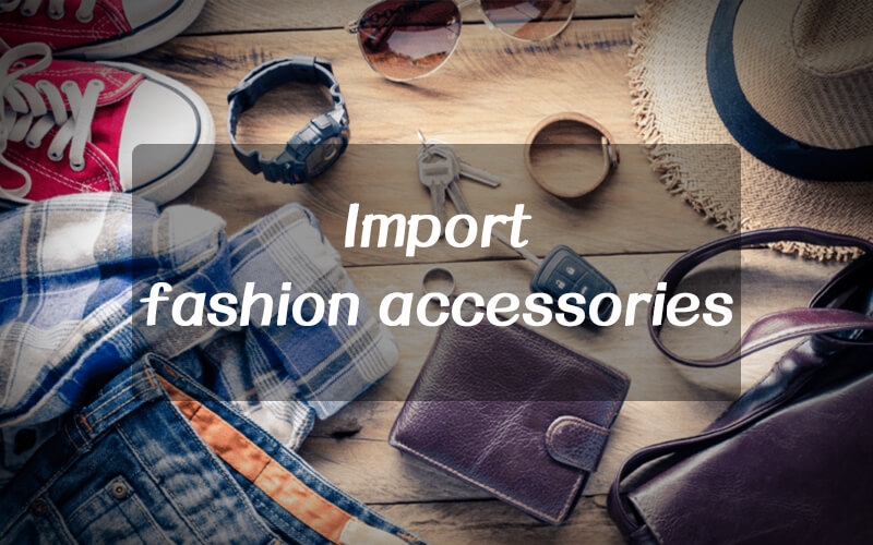 7 Essential Guide of Import Fashion Accessories From China