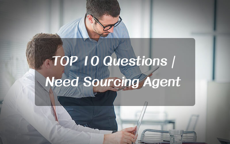 Providing TOP 10 Questions you must consider when find sourcing agent in China